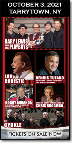 Get tickets to Stars of the 60s concert in Tarrytown, NY (October 4, 2021): Gary Lewis & the Playboys, Lou Christie, Dennis Tufano (original lead singer of the Buckinghams, Bobby Miranada (original lead singer of the Happenings), The Cyrkle & special guest appearance Chris Ruggiero
